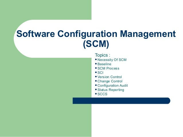 Software Configuration Management (SCM) Topics : Necessity Of SCM Baseline SCM Process SCI Version Control Change Co...