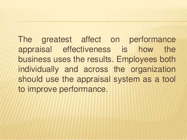 exploring the effectiveness of performance appraisal An effective performance appraisal system should be fair and open, should clearly identify the strengths and weaknesses and also highlight the productivity of employees - winston and creamer, (1997) 14.