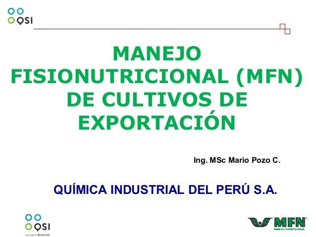 MANEJO FISIONUTRICIONAL (MFN) DE CULTIVOS DE EXPORTACIÓN QUÍMICA INDUSTRIAL DEL PERÚ S.A. Ing. MSc Mario Pozo C.