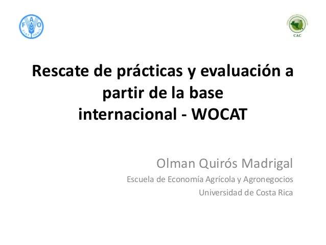 Rescate de prácticas y evaluación a partir de la base internacional - WOCAT Olman Quirós Madrigal Escuela de Economía Agrí...