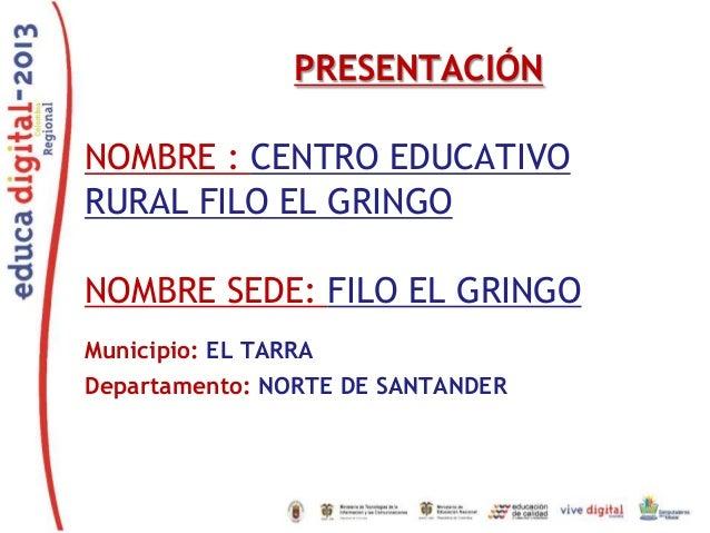PRESENTACIÓN NOMBRE : CENTRO EDUCATIVO RURAL FILO EL GRINGO NOMBRE SEDE: FILO EL GRINGO Municipio: EL TARRA Departamento: ...