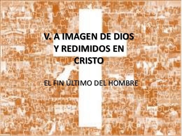 V. A IMAGEN DE DIOS Y REDIMIDOS EN CRISTO EL FIN ÚLTIMO DEL HOMBRE