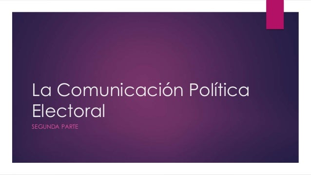 La Comunicación Política Electoral SEGUNDA PARTE