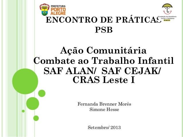 ENCONTRO DE PRÁTICAS PSB Ação Comunitária Combate ao Trabalho Infantil SAF ALAN/ SAF CEJAK/ CRAS Leste I Setembro/ 2013 Fe...