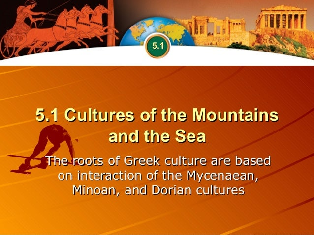 5.1 Cultures of the Mountains5.1 Cultures of the Mountains and the Seaand the Sea The roots of Greek culture are basedThe ...