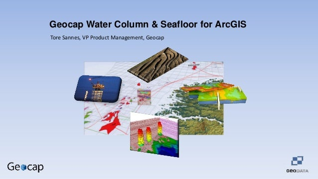 Geocap Water Column & Seafloor for ArcGIS Tore Sannes, VP Product Management, Geocap