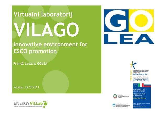 Virtualni laboratorij  VILAGO innovative environment for ESCO promotion Primož Ladava, GOLEA  Venezia, 24.10.2013