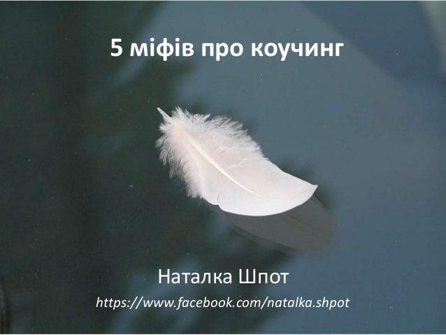5 міфів про коучинг  Наталка Шпот https://www.facebook.com/natalka.shpot