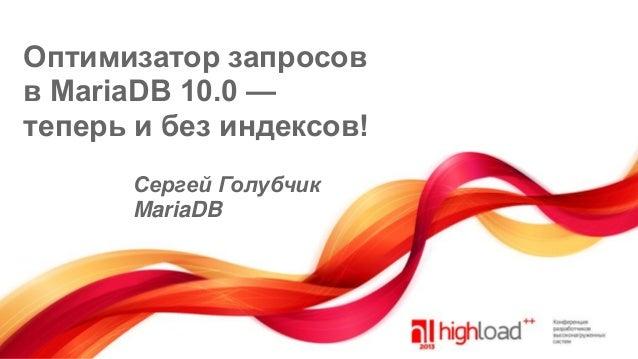 Оптимизатор запросов в MariaDB 10.0 — теперь и без индексов! Сергей Голубчик MariaDB