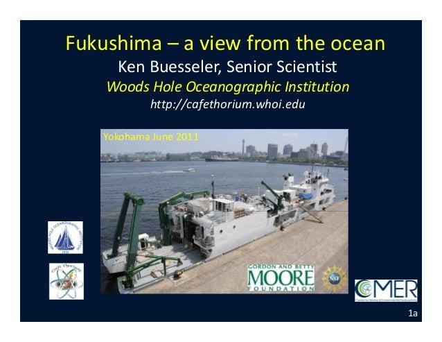 Fukushima – a view from the ocean Ken Buesseler, Senior Scientist Woods Hole Oceanographic Institution http://cafethorium....