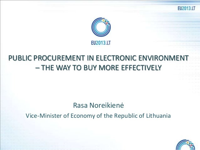 PUBLIC PROCUREMENT IN ELECTRONIC ENVIRONMENT – THE WAY TO BUY MORE EFFECTIVELY  Rasa Noreikienė Vice-Minister of Economy o...