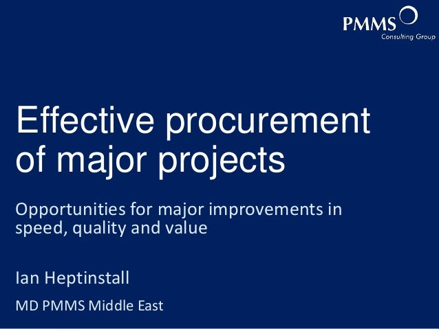 Effective procurement of major projects Opportunities for major improvements in speed, quality and value Ian Heptinstall M...