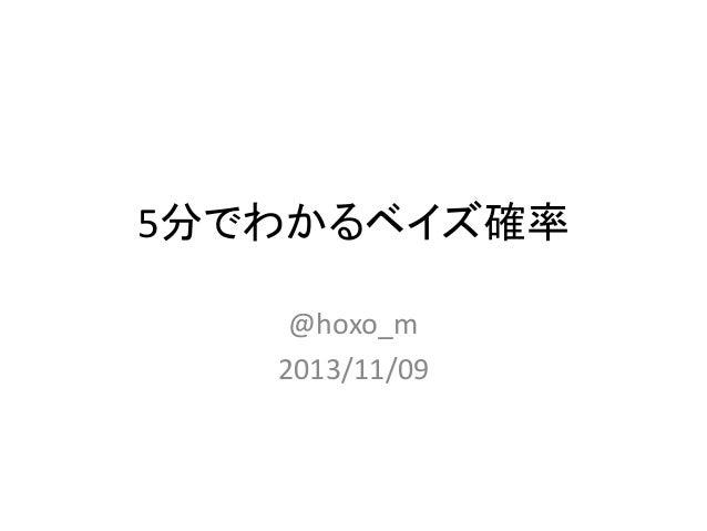 5分でわかるベイズ確率 @hoxo_m 2013/11/09