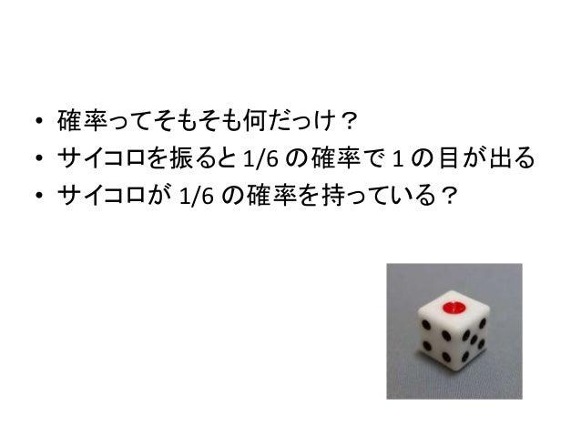 • 確率ってそもそも何だっけ? • サイコロを振ると 1/6 の確率で 1 の目が出る • サイコロが 1/6 の確率を持っている?
