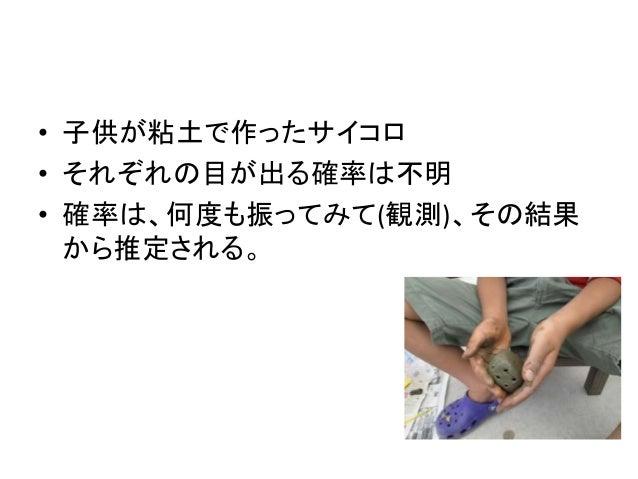 • 子供が粘土で作ったサイコロ • それぞれの目が出る確率は不明 • 確率は、何度も振ってみて(観測)、その結果 から推定される。