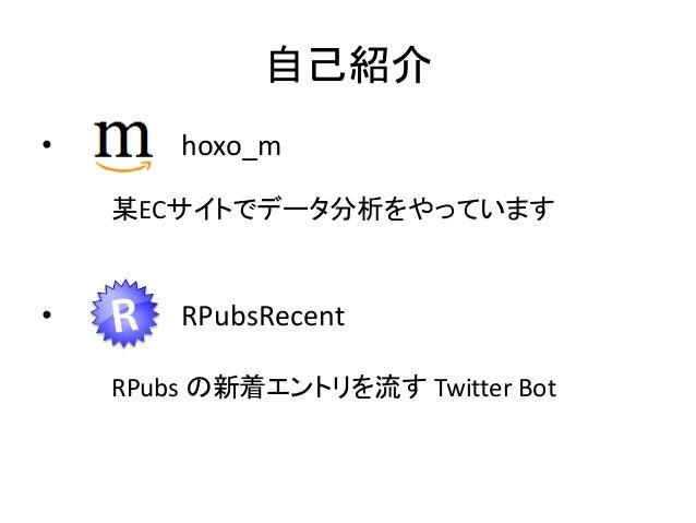 自己紹介 •  hoxo_m 某ECサイトでデータ分析をやっています  •  RPubsRecent RPubs の新着エントリを流す Twitter Bot