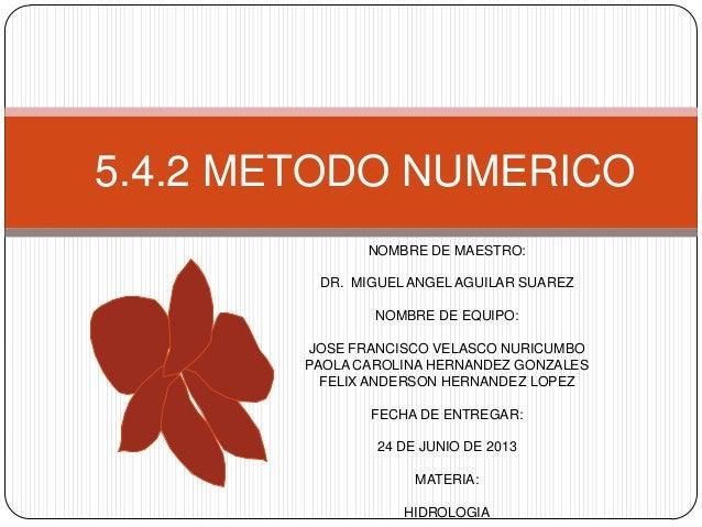 5.4.2 METODO NUMERICO NOMBRE DE MAESTRO: DR. MIGUEL ANGEL AGUILAR SUAREZ NOMBRE DE EQUIPO: JOSE FRANCISCO VELASCO NURICUMB...