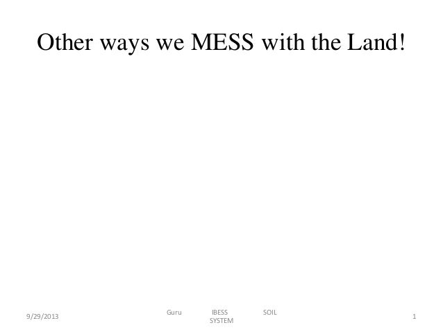 Other ways we MESS with the Land!  9/29/2013  Guru  IBESS SYSTEM  SOIL  1