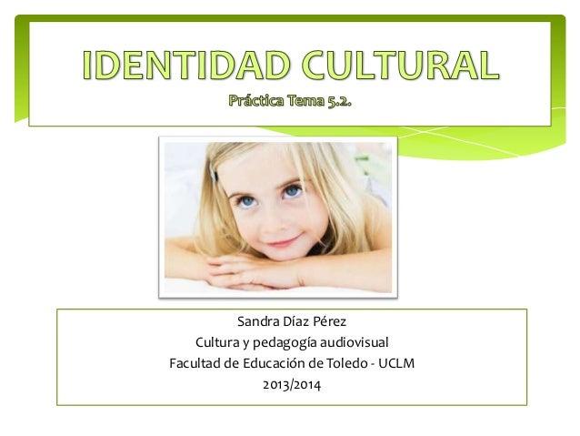 Sandra Díaz Pérez Cultura y pedagogía audiovisual Facultad de Educación de Toledo - UCLM 2013/2014