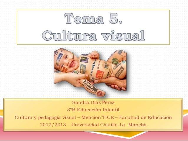 Sandra Díaz Pérez 3ºB Educación Infantil Cultura y pedagogía visual – Mención TICE – Facultad de Educación  2012/2013 – Un...