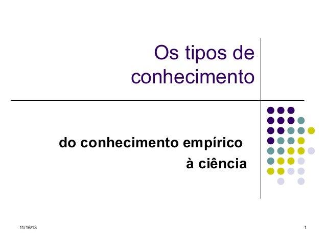 Os tipos de conhecimento do conhecimento empírico à ciência  11/16/13  1