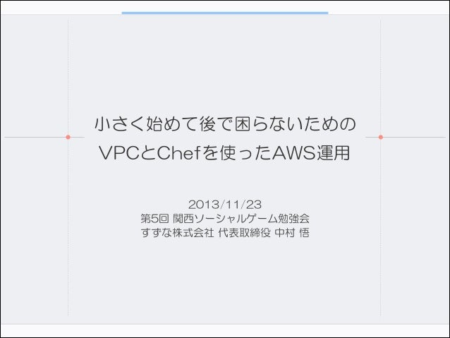 小さく始めて後で困らないための VPCとChefを使ったAWS運用 2013/11/23  第5回 関西ソーシャルゲーム勉強会  すずな株式会社 代表取締役 中村 悟