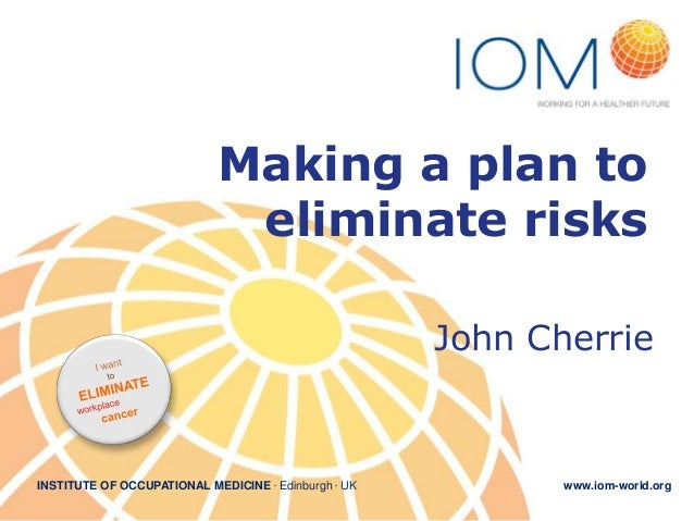 Making a plan to eliminate risks John Cherrie  INSTITUTE OF OCCUPATIONAL MEDICINE . Edinburgh . UK  www.iom-world.org