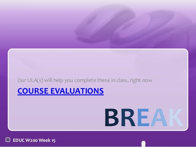 Our ULA(s) will help you complete these in class, right now  COURSE EVALUATIONS  BREAK EDUC W200 Week 15