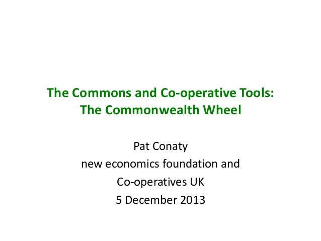 The Commons and Co-operative Tools: The Commonwealth Wheel Pat Conaty new economics foundation and Co-operatives UK 5 Dece...