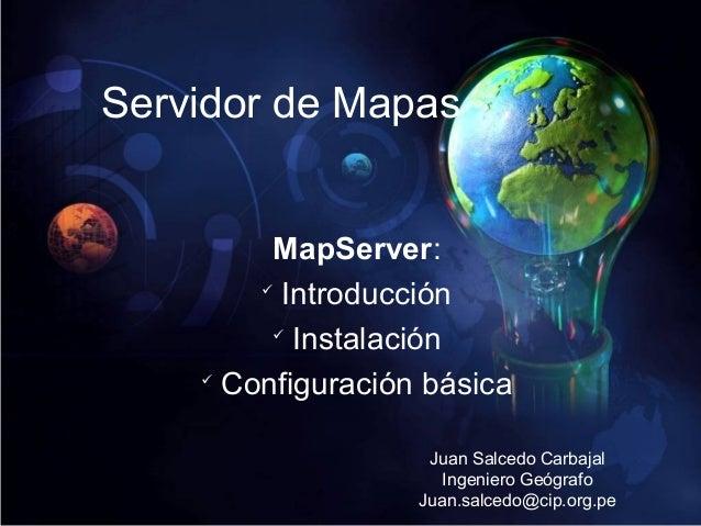 Servidor de Mapas MapServer:  Introducción  Instalación  Configuración básica Juan Salcedo Carbajal Ingeniero Geógrafo ...