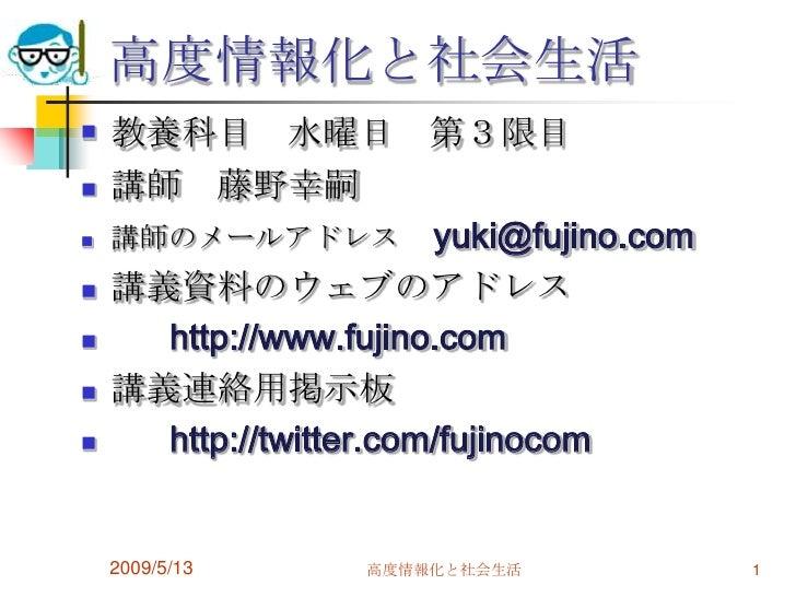 高度情報化と社会生活     教養科目 水曜日 第3限目       講師 藤野幸嗣       講師のメールアドレス yuki@fujino.com       講義資料のウェブのアドレス         http://www.fuj...