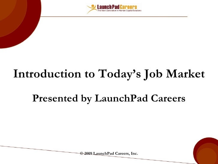 Introduction to Today's Job Market Presented by LaunchPad   Careers © 2009 LaunchPad Careers, Inc.