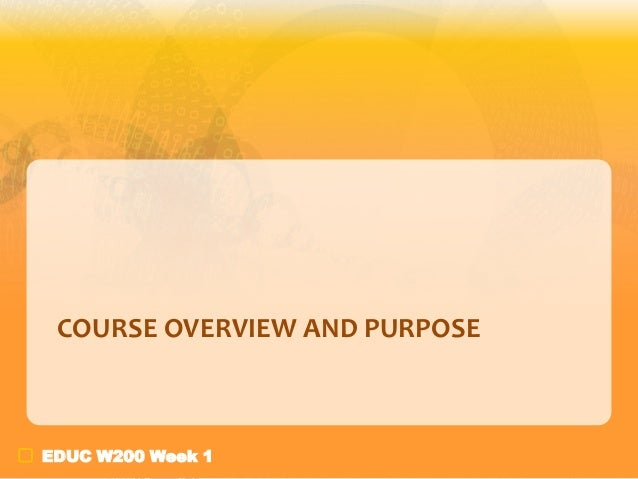 COURSE OVERVIEW AND PURPOSE  EDUC W200 Week 1