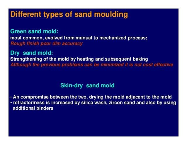 Different types of sand moulding Green sand mold: most common, evolved from manual to mechanized process; Rough finish poo...