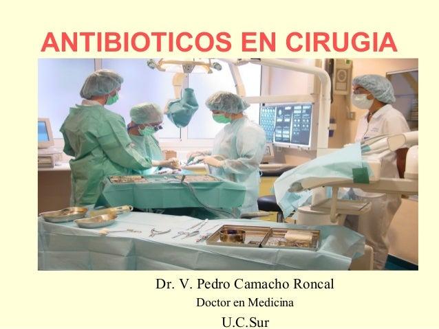 ANTIBIOTICOS EN CIRUGIA  Dr. V. Pedro Camacho Roncal Doctor en Medicina  U.C.Sur
