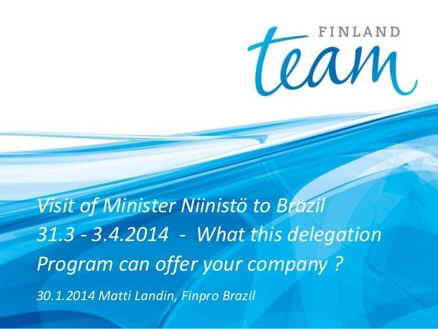 Visit of Minister Niinistö to Brazil 31.3 - 3.4.2014 - What this delegation Program can offer your company ? 30.1.2014 Mat...