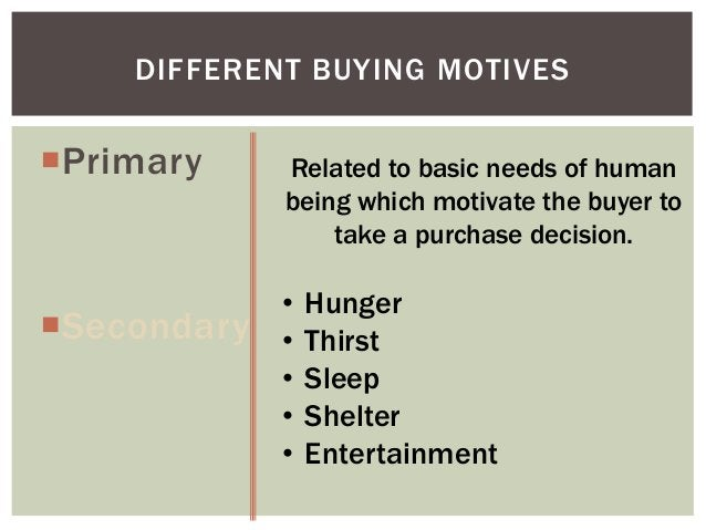 DIFFERENT BUYING MOTIVES  Primary  Secondary  Related to basic needs of human being which motivate the buyer to take a p...