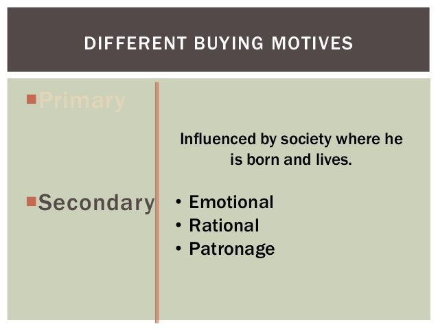 DIFFERENT BUYING MOTIVES  Primary Influenced by society where he is born and lives.  Secondary • Emotional  • Rational •...