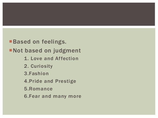 Based on feelings. Not based on judgment 1. Love and Affection 2. Curiosity 3.Fashion 4.Pride and Prestige 5.Romance 6.F...