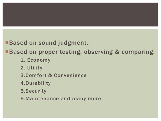 Based on sound judgment. Based on proper testing, observing & comparing. 1. Economy 2. Utility 3.Comfort & Convenience 4...