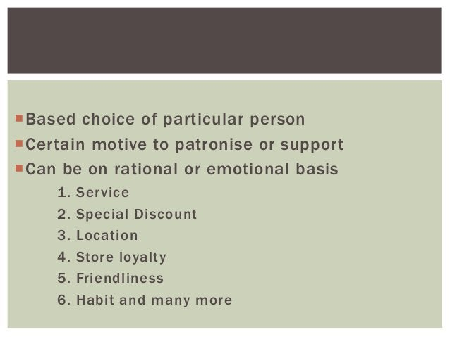 Based choice of particular person Certain motive to patronise or support Can be on rational or emotional basis 1. 2. 3....