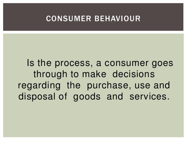 CONSUMER BEHAVIOUR  Is the process, a consumer goes through to make decisions regarding the purchase, use and disposal of ...
