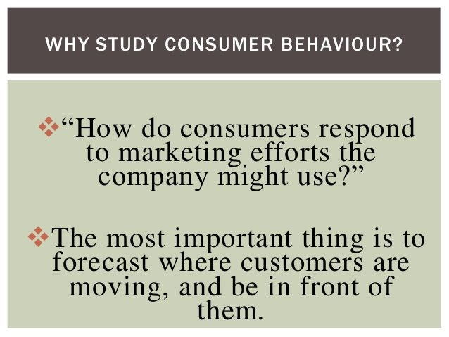 """WHY STUDY CONSUMER BEHAVIOUR?  """"How do consumers respond to marketing efforts the company might use?"""" The most important..."""