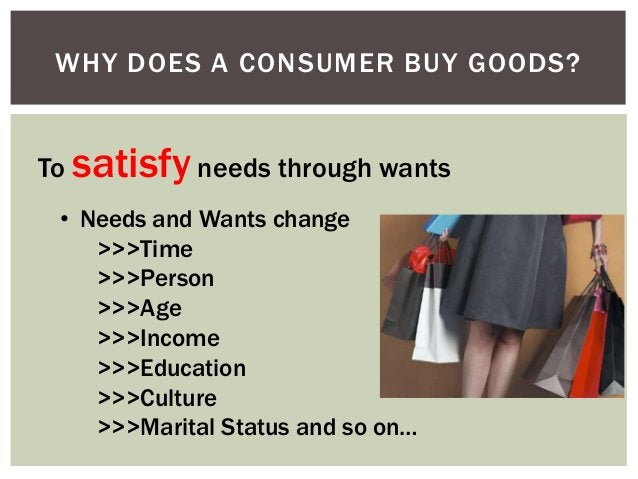 WHY DOES A CONSUMER BUY GOODS?  To satisfy needs through wants • Needs and Wants change >>>Time >>>Person >>>Age >>>Income...