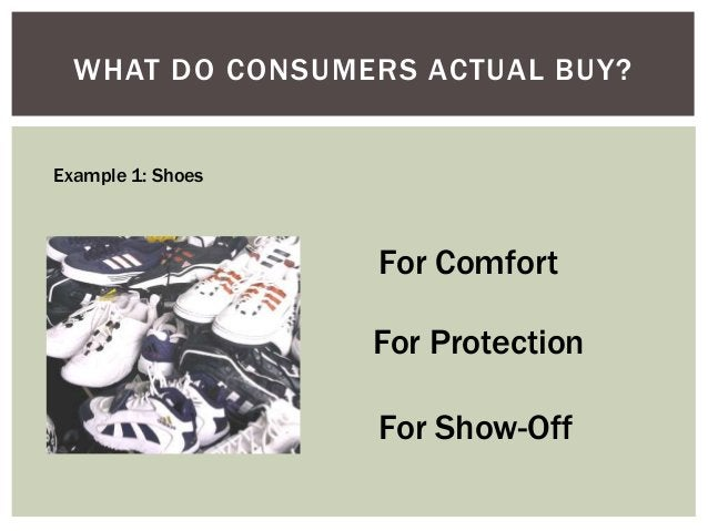 WHAT DO CONSUMERS ACTUAL BUY? Example 1: Shoes  For Comfort For Protection  For Show-Off