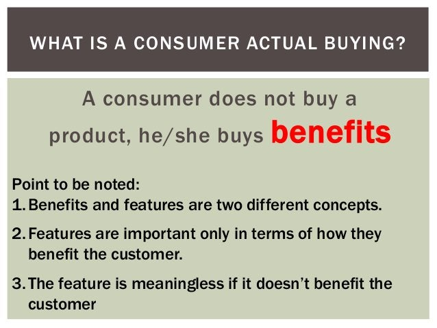 WHAT IS A CONSUMER ACTUAL BUYING?  A consumer does not buy a product, he/she buys  benefits  Point to be noted: 1. Benefit...