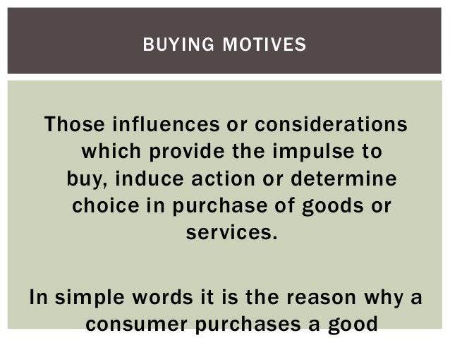 BUYING MOTIVES  Those influences or considerations which provide the impulse to buy, induce action or determine choice in ...