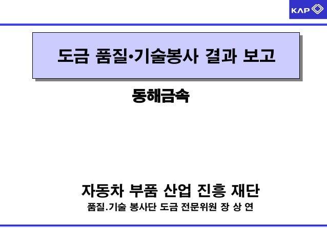 자동차 부품 산업 진흥 재단 품질.기술 봉사단 도금 전문위원 장 상 연 도금 품질•기술봉사 결과 보고 동해금속