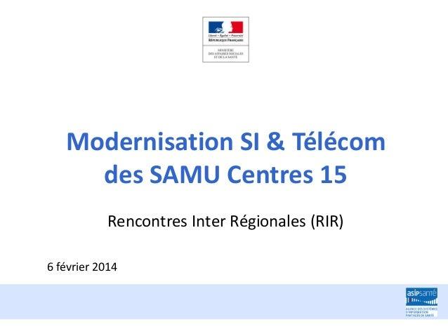 Modernisation SI & Télécom des SAMU Centres 15 Rencontres Inter Régionales (RIR) 6 février 2014