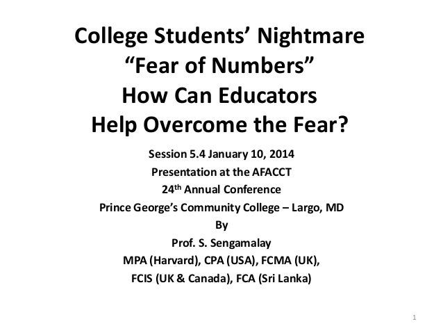 """College Students' Nightmare """"Fear of Numbers"""" How Can Educators Help Overcome the Fear? Session 5.4 January 10, 2014 Prese..."""